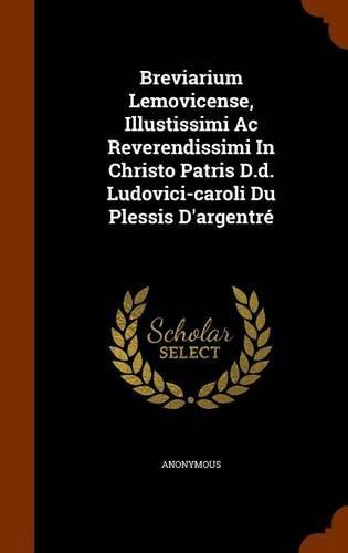 Breviarium Lemovicense, Illustissimi Ac Reverendissimi In Christo Patris D.d. Ludovici-caroli Du Plessis D'argentré