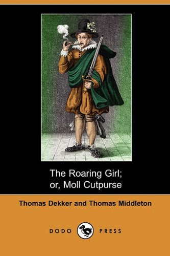 The Roaring Girl; Or, Moll Cutpurse (Dodo Press), by Thomas Dekker, Thomas Middleton