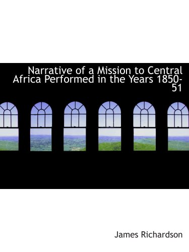 Narrative of a Mission to Central Africa Performed in the Years 1850-51: Volume 2 Under the Orders and at the Expense of He