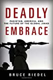 Deadly Embrace: Pakistan, America, and the Future of Global Jihad