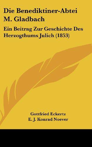 Die Benediktiner-Abtei M. Gladbach: Ein Beitrag Zur Geschichte Des Herzogthums Julich (1853)