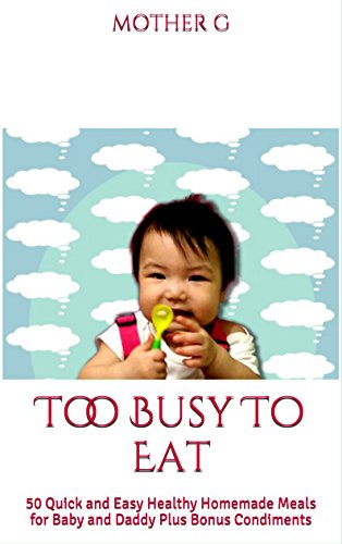 Too Busy To Eat: 50 Quick and Easy Healthy Homemade Meals for Baby and Daddy Plus Bonus Condiments by Mother G