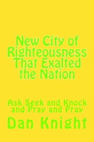 new-city-of-righteousness-that-exalted-the-nation-ask-seek-and-knock-and-pray-and-pray-volume-1