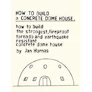 How to Build a Concrete Dome House: How to Build the Strongest, Most Fireproof, Tornado and Earthquake-resistant Concrete Dome House