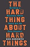 By Ben Horowitz The Hard Thing About Hard Things: Building a Business When There Are No Easy Answers