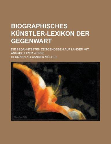 Biographisches Kunstler-Lexikon Der Gegenwart; Die Bedanntesten Zeitgenossen Auf Lander Mit Angabe Ihrer Werke