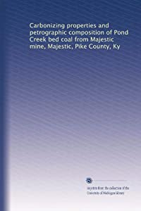 Carbonizing properties and petrographic composition of Pond Creek bed coal from Majestic mine, Majestic, Pike County, Ky Unknown