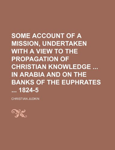 Some Account of a Mission, Undertaken With a View to the Propagation of Christian Knowledge in Arabia and on the Banks of the Euphrates 1824-5