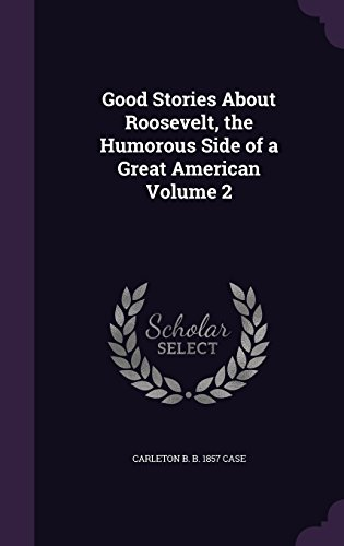 Good Stories About Roosevelt, the Humorous Side of a Great American Volume 2