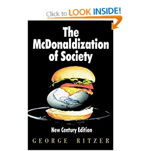 a review of george ritzers view on mcdonaldization of society The mcdonaldization of society, by george ritzer revised edition thousand  oaks, ca: pine forge press, 1996 reviewed by mahmoud kashefi, eastern  illinois university  customer's or client's viewpoint, but from the view point of the.