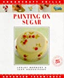 Painting on Sugar: Advanced Techniques (Sugarcraft Skills)