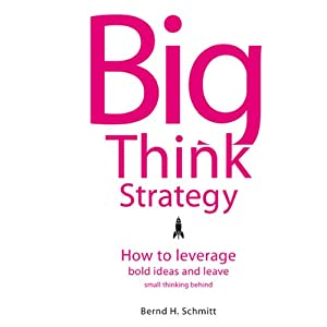 Big Think Strategy: How to Leverage Bold Ideas and Leave Small Thinking Behind | [Bernd H. Schmitt]
