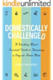 Domestically Challenged: A Working Mom's Survival Guide to Becoming a Stay-at-Home Mom (2nd Edition)