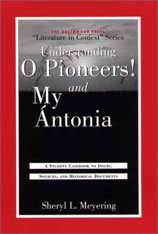 Understanding O Pioneers! and My Antonia: A Student Casebook to Issues, Sources, and Historical Documents (The Greenwood