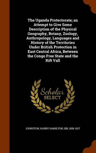 The Uganda Protectorate; an Attempt to Give Some Description of the Physical Geography, Botany, Zoology, Anthropology, Languages and History of the ... the Congo Free State and the Rift Vall