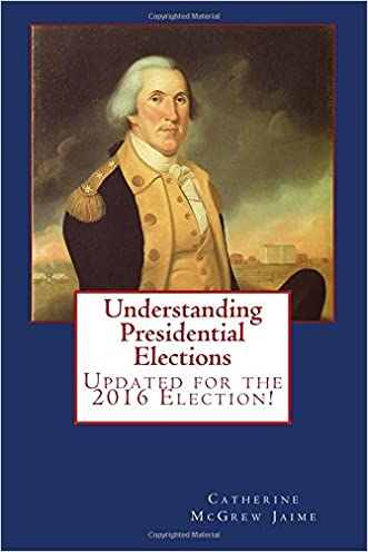 Understanding Presidential Elections: The Constitution, Caucuses, Primaries, Electoral College,  and More written by Mrs. Catherine McGrew Jaime