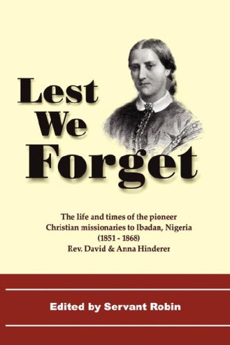 Lest We Forget - The Life & Times of the Pioneer Christian Missionaries to Ibadan, Nigeria (1851-68)