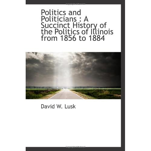 Politics and Politicians : A Succinct History of the Politics of Illinois from 1856 to 1884 David W. Lusk