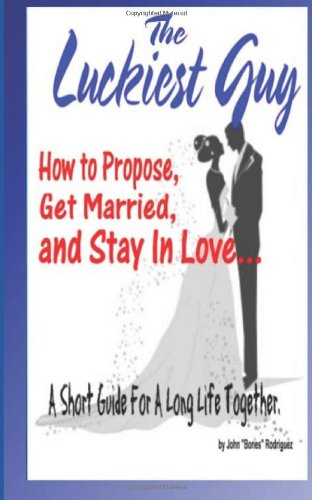 The Luckiest Guy: How to Propose, Get Married, and Stay In Love... A Short Guide For A Long Life Together.