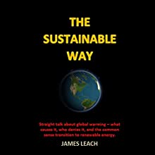 The Sustainable Way: Straight Talk About Global Warming - What Causes It, Who Denies It, and the Common Sense Transition to Renewable Energy Audiobook by James Leach Narrated by James Leach