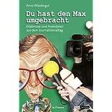 """Du hast den Max umgebracht: Erlebnisse und Anekdoten aus dem Journalistenalltagvon """"Arno Wiedergut"""""""