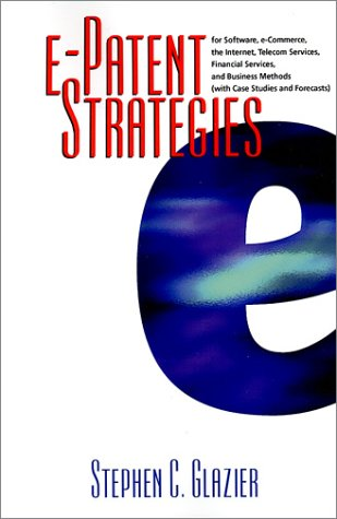 E-Patent Strategies: For Software, E-Commerce, the Internet, Telecom Services, Financial Services, and Business Methods with Case Studies a