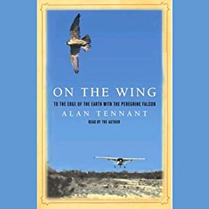 On the Wing: To the Edge of the Earth with the Peregrine Falcon | [Alan Tennant]