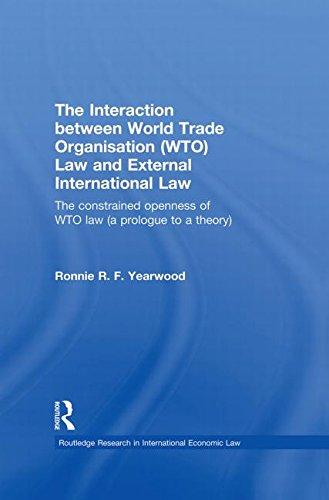 L'Interaction entre l'Organisation mondiale du commerce OMC: droit International et droit externe : la contrainte de l'ouverture du droit de l'OMC (un Prologue à une théorie)