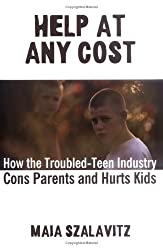 Help at Any Cost: How the Troubled-Teen Industry Cons Parents and Hurts Kids