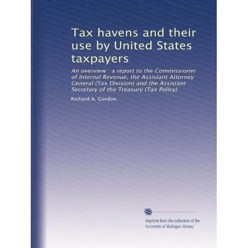 Tax havens and their use United States taxpayers: an overview : a report to the Commissioner of Internal Revenue, the Assistant Attorney General ... Secretary of the Treasury (Tax Policy)