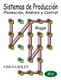 Sistemas De Produccion / Production Systems: Planeacion, Analisis y control/ Planning, Analysis and Control (Spanish Edition) (9681848780) by Riggs, James L.
