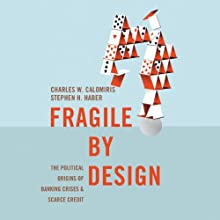 Fragile by Design: The Political Origins of Banking Crises and Scarce Credit (       UNABRIDGED) by Charles W. Calomiris, Stephen H. Haber Narrated by Basil Sands