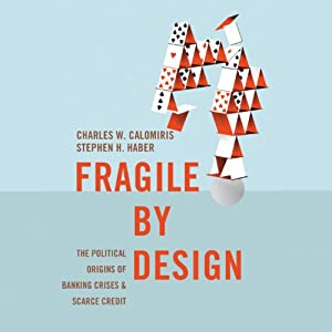 Fragile by Design: The Political Origins of Banking Crises and Scarce Credit | [Charles W. Calomiris, Stephen H. Haber]