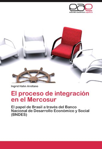 El proceso de integración en el Mercosur El papel de Brasil a través del Banco Nacional de Desarrollo Económico y Social (BNDES)  [Hahn Arellano, Ingrid] (Tapa Blanda)