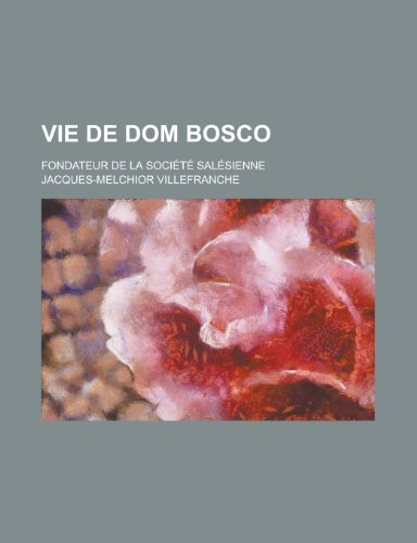 Vie de Dom Bosco; Fondateur de La Societe Salesienne