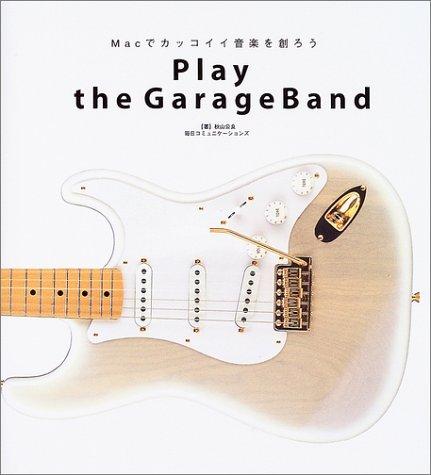 Play the GarageBand―Macでカッコイイ音楽を創ろう