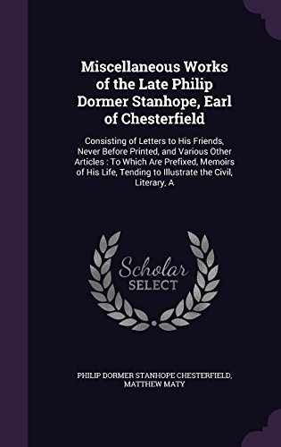 Miscellaneous Works of the Late Philip Dormer Stanhope, Earl of Chesterfield: Consisting of Letters to His Friends, Never Before Printed, and Various ... Tending to Illustrate the Civil, Literary, A