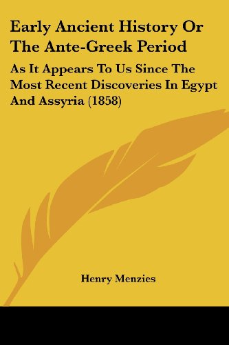 Early Ancient History or the Ante-Greek Period: As It Appears to Us Since the Most Recent Discoveries in Egypt and Assyria (1858)