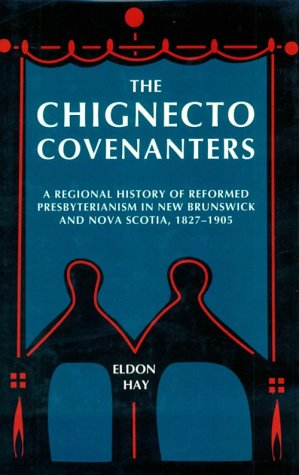 The Chignecto Covenanters: A Regional History of Reformed Presbyterianism in New Brunswick and Nova Scotia, 1827-1905 (Mcgill-Queen's Studies in the History of Religion), ELDON HAY