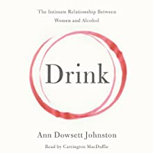 Drink: The Intimate Relationship Between Women and Alcohol (       UNABRIDGED) by Ann Dowsett Johnston Narrated by Carrington MacDuffie