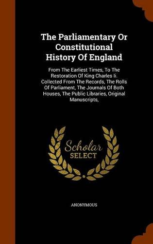 The Parliamentary Or Constitutional History Of England: From The Earliest Times, To The Restoration Of King Charles Ii. Collected From The Records, ... The Public Libraries, Original Manuscripts,