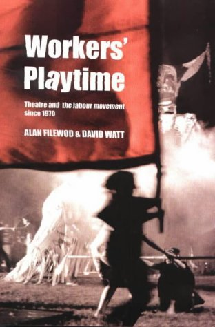 Worker's Playtime: Theatre and the Labour Movement Since 1970
