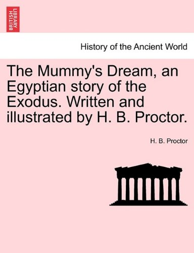 The Mummy's Dream, an Egyptian story of the Exodus. Written and illustrated by H. B. Proctor.