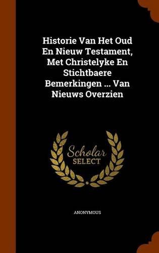 Historie Van Het Oud En Nieuw Testament, Met Christelyke En Stichtbaere Bemerkingen ... Van Nieuws Overzien