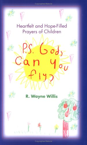 P.S. God, Can You Fly?: Heartfelt and Hope-Filled Prayers of Children, R. WAYNE WILLIS