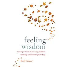 Feeling Wisdom: Working with Emotions Using Buddhist Teachings and Western Psychology (       UNABRIDGED) by Robert Preece Narrated by Paul Ansdell