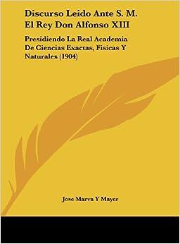 Discurso Leido Ante S. M. El Rey Don Alfonso XIII: Presidiendo La Real