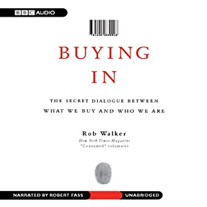 Buying In: The Secret Dialogue Between What We Buy and Who We Are | [Rob Walker]