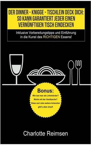 Der-Dinner-Knigge-Tischlein-Deck-Dich-So-kann-garantiert-jeder-einen-vernnftigen-Tisch-eindecken-Inklusive-Vorbereitungstipps-und-Einfhrung-in-die-Kunst-des-richtigen-Essens