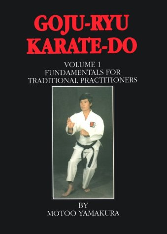 Goju Ryu Karate Do: Fundamentals for Traditional Practitioners
